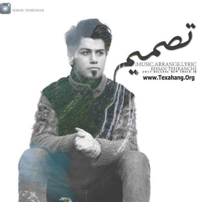 متن آهنگ جدید تصمیم از احسان تهرانچی